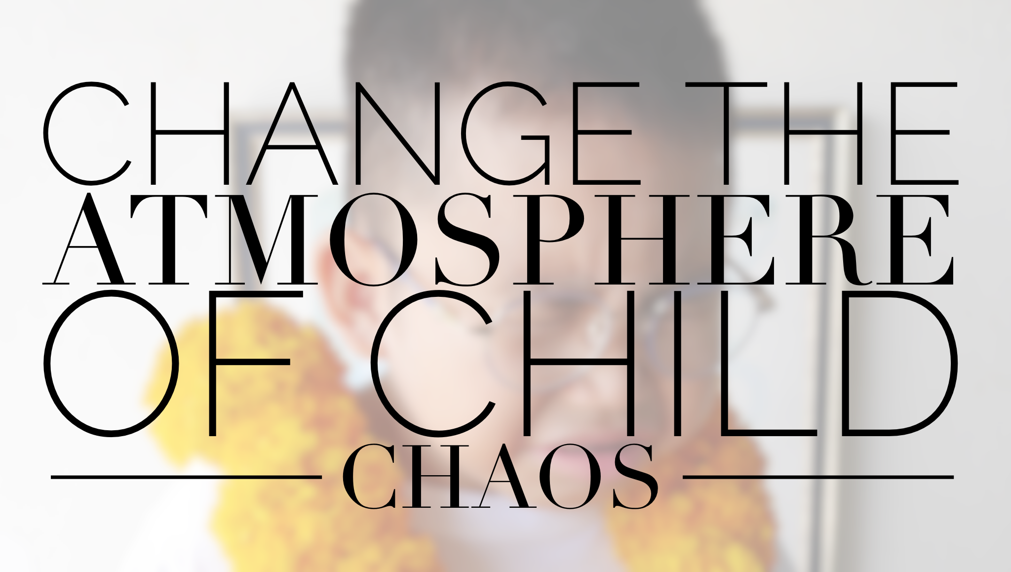 Change the Atmosphere of Child Chaos
